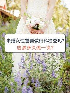 未婚女性需要做妇科检查吗?应该多久做一次?
